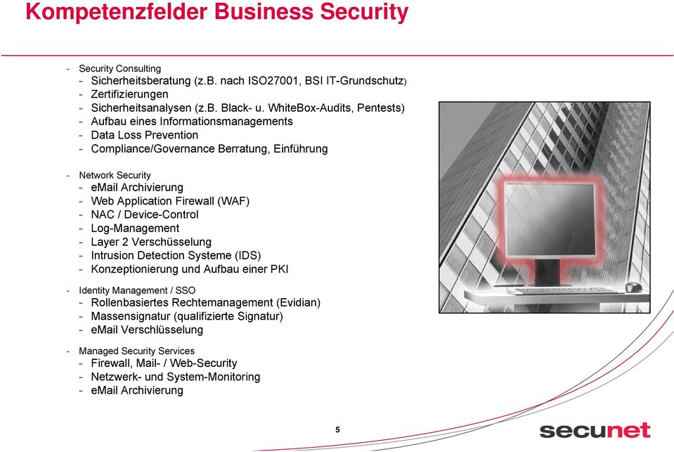 Firewall (WAF) - NAC / Device-Control - Log-Management - Layer 2 Verschüsselung - Intrusion Detection Systeme (IDS) - Konzeptionierung und Aufbau einer PKI - Identity Management / SSO -