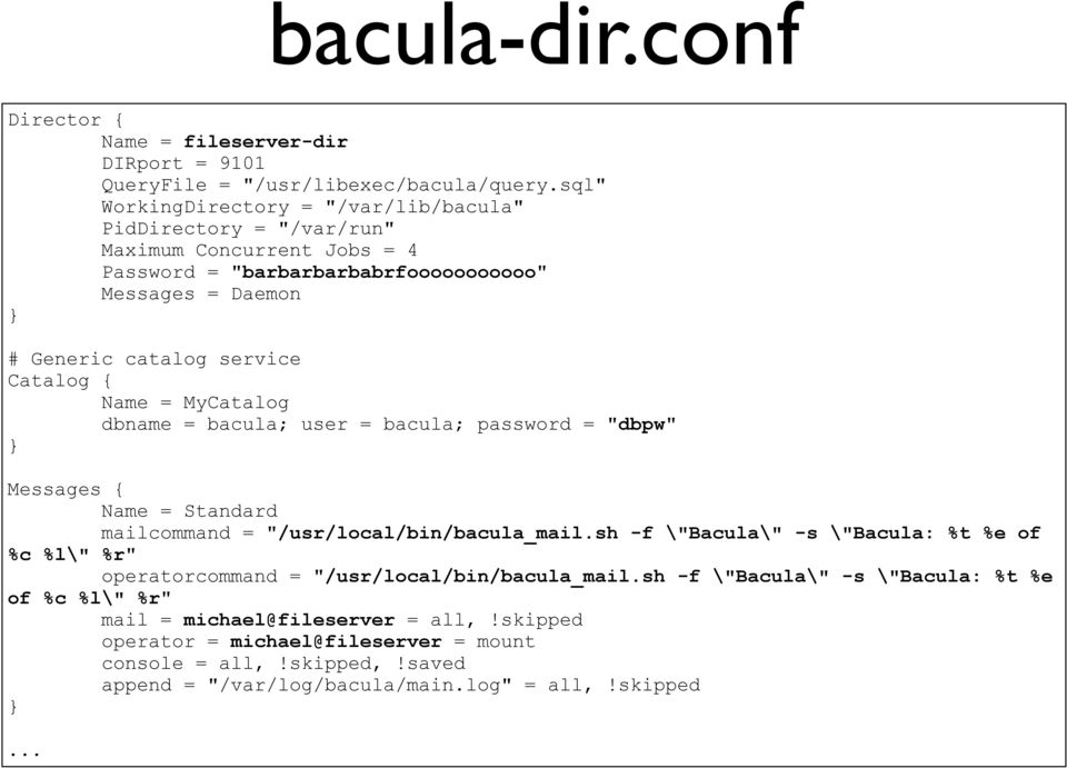 "Catalog { Name = MyCatalog dbname = bacula; user = bacula; password = ""dbpw"" Messages { Name = Standard mailcommand = ""/usr/local/bin/bacula_mail."