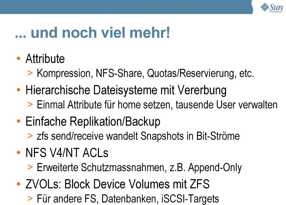 Einfache Replikation/Backup > zfs send/receive wandelt Snapshots in Bit-Ströme NFS V4/NT ACLs >
