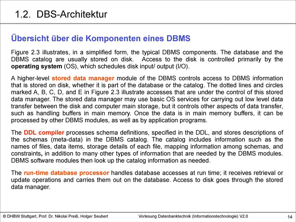 A higher-level stored data manager module of the DBMS controls access to DBMS information that is stored on disk, whether it is part of the database or the catalog.