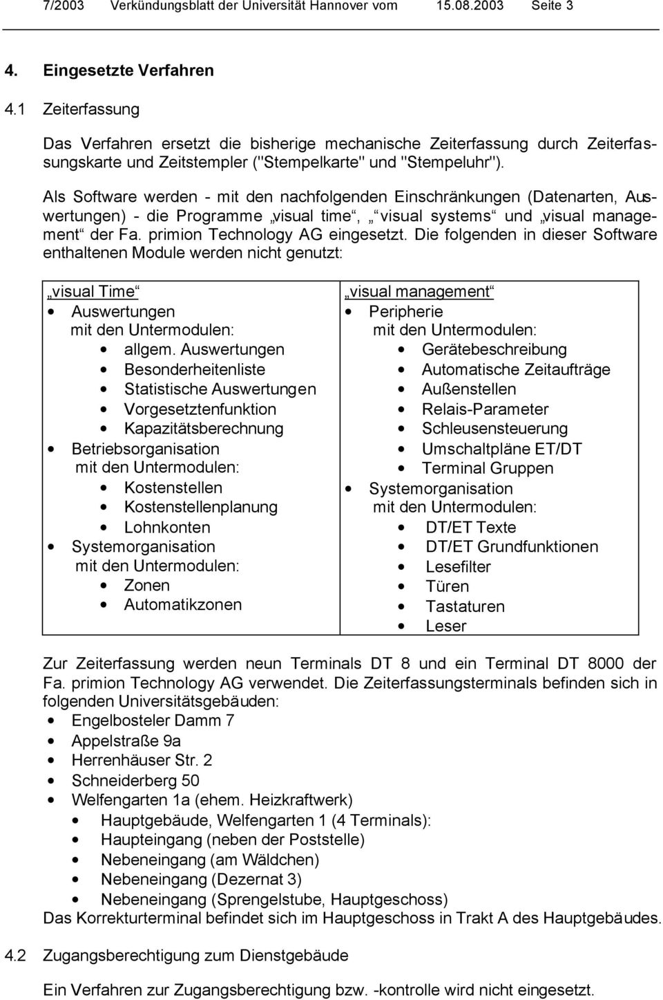 Als Software werden - mit den nachfolgenden Einschränkungen (Datenarten, Auswertungen) - die Programme visual time, visual systems und visual management der Fa. primion Technology AG eingesetzt.
