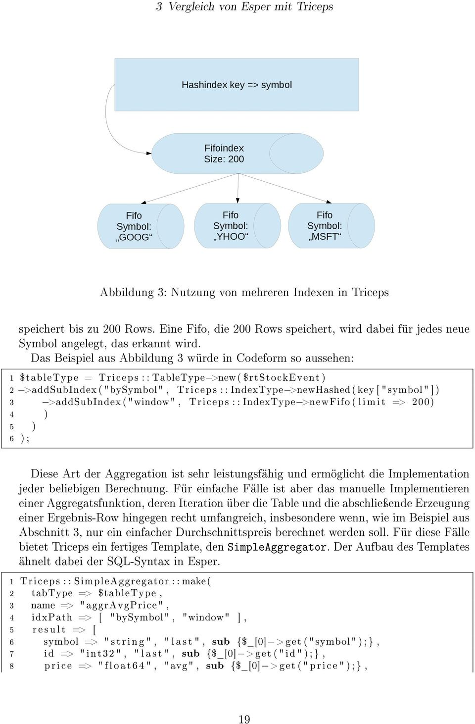 "Das Beispiel aus Abbildung 3 würde in Codeform so aussehen: 1 $tabletype = Triceps : : TableType >new ( $rtstockevent ) 2 >addsubindex ( ""bysymbol"", Triceps : : IndexType >newhashed ( key [ ""symbol"""