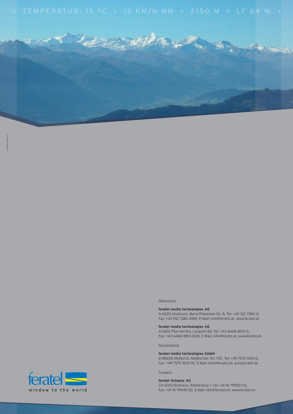 at, www.feratel.at feratel media technologies AG A-5452 Pfarrwerfen, Laubichl 60, Tel: +43 6468 8901-0, Fax: +43 6468 8901-2674, E-Mail: info@feratel.at, www.feratel.at Deutschland: feratel media technologies GmbH D-88605 Meßkirch, Meßkircher Str.