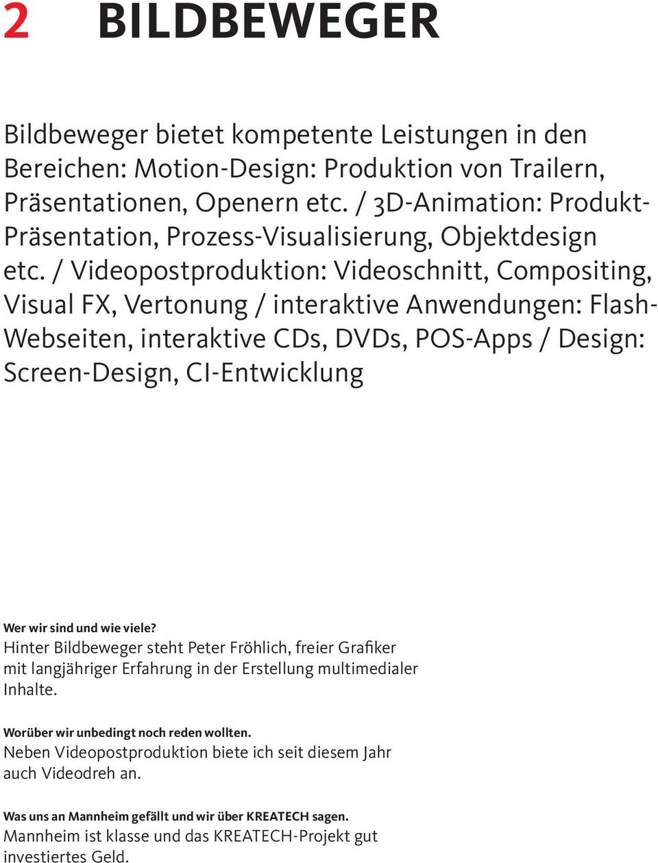 / Videopostproduktion: Videoschnitt, Compositing, Visual FX, Vertonung / interaktive Anwendungen: Flash- Webseiten, interaktive CDs, DVDs, POS-Apps / Design: Screen-Design, CI-Entwicklung Wer wir