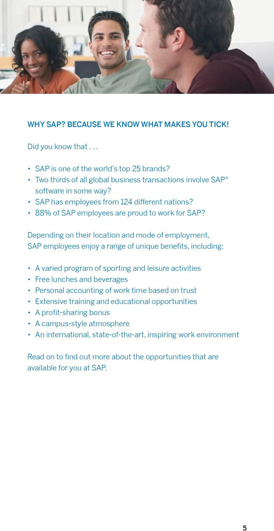 Depending on their location and mode of employment, SAP employees enjoy a range of unique benefits, including: A varied program of sporting and leisure activities Free lunches and beverages