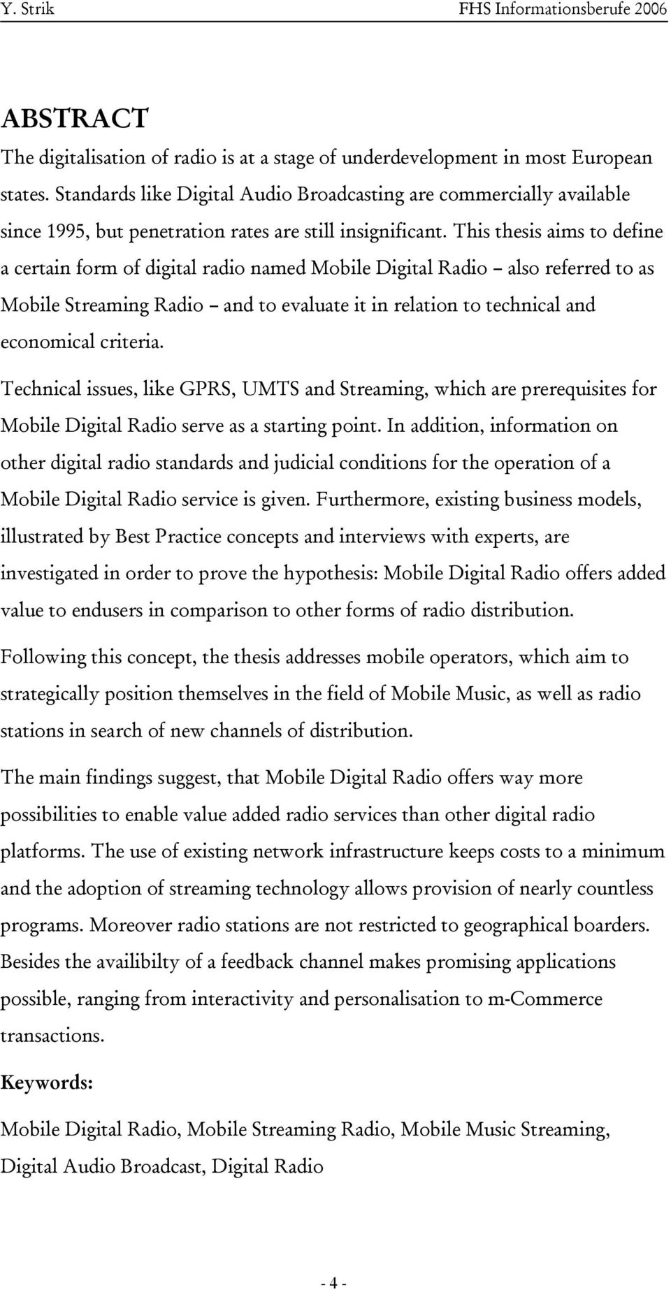 This thesis aims to define a certain form of digital radio named Mobile Digital Radio also referred to as Mobile Streaming Radio and to evaluate it in relation to technical and economical criteria.