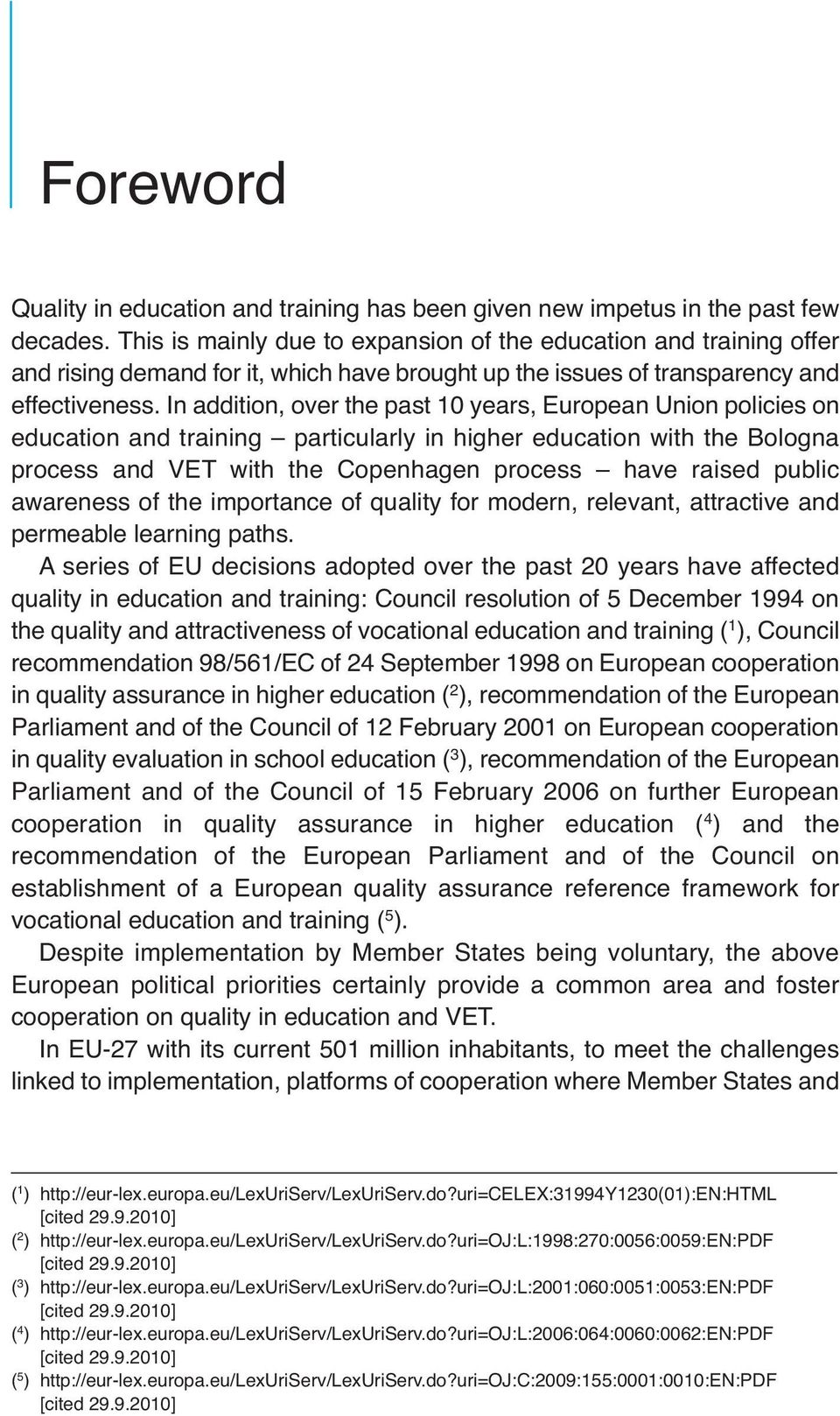In addition, over the past 10 years, European Union policies on education and training particularly in higher education with the Bologna process and VET with the Copenhagen process have raised public