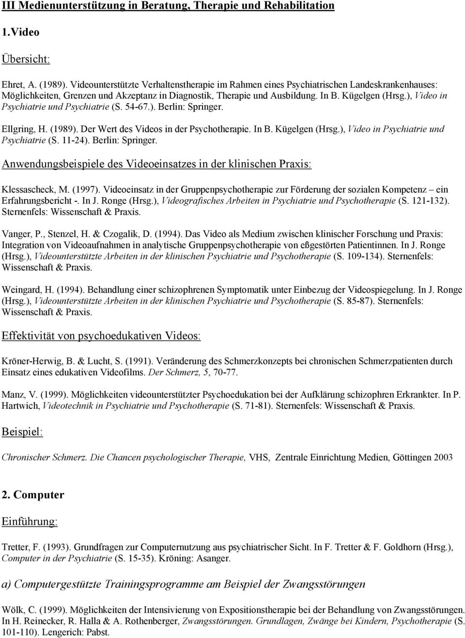 ), Video in Psychiatrie und Psychiatrie (S. 54-67.). Berlin: Springer. Ellgring, H. (1989). Der Wert des Videos in der Psychotherapie. In B. Kügelgen (Hrsg.), Video in Psychiatrie und Psychiatrie (S. 11-24).