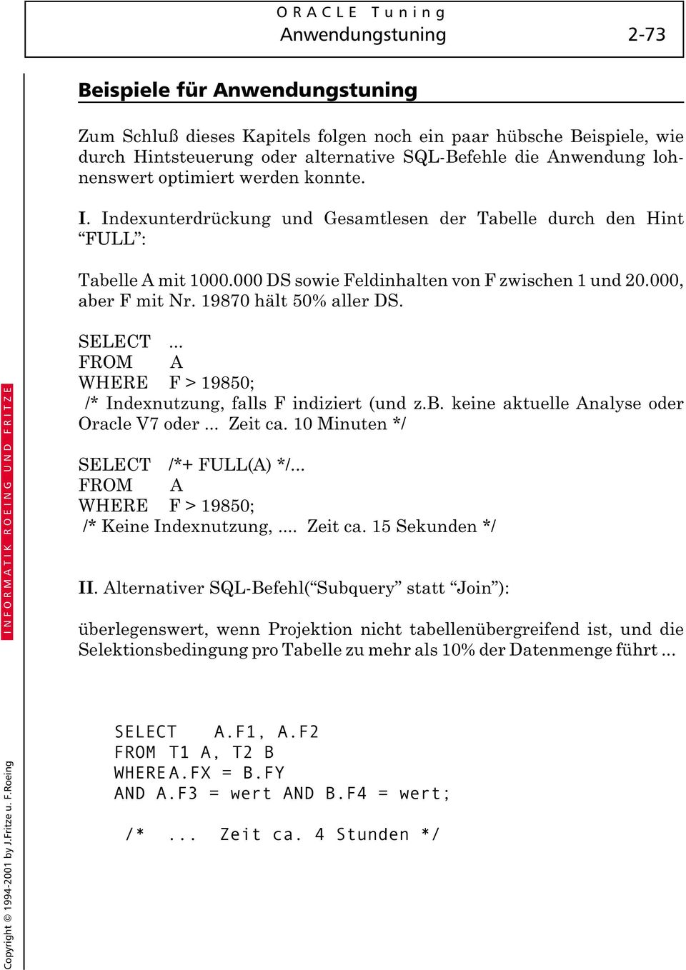 19870 hält 50% aller DS. SELECT... FROM A WHERE F > 19850; /* Indexnutzung, falls F indiziert (und z.b. keine aktuelle Analyse oder Oracle V7 oder... Zeit ca. 10 Minuten */ SELECT /*+ FULL(A) */.