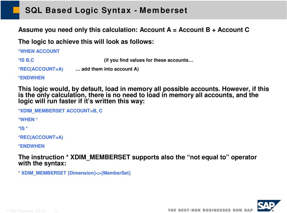 However, if this is the only calculation, there is no need to load in memory all accounts, and the logic will run faster if it s written this way: *XDIM_MEMBERSET ACCOUNT=B, C