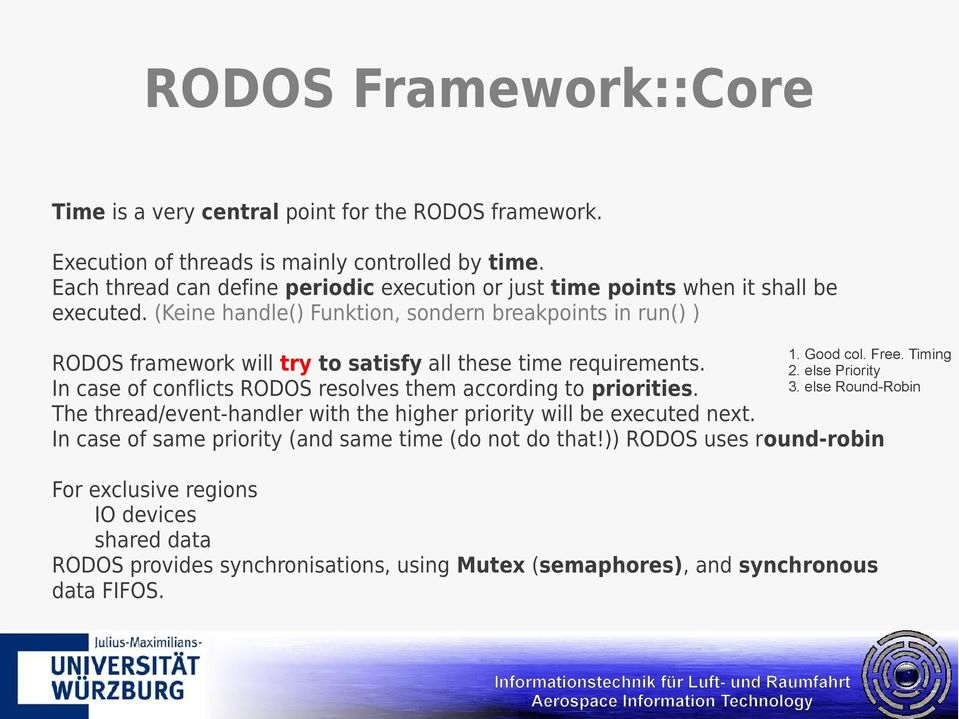 Timing RODOS framework will try to satisfy all these time requirements. 2. else Priority 3. else Round-Robin In case of conflicts RODOS resolves them according to priorities.