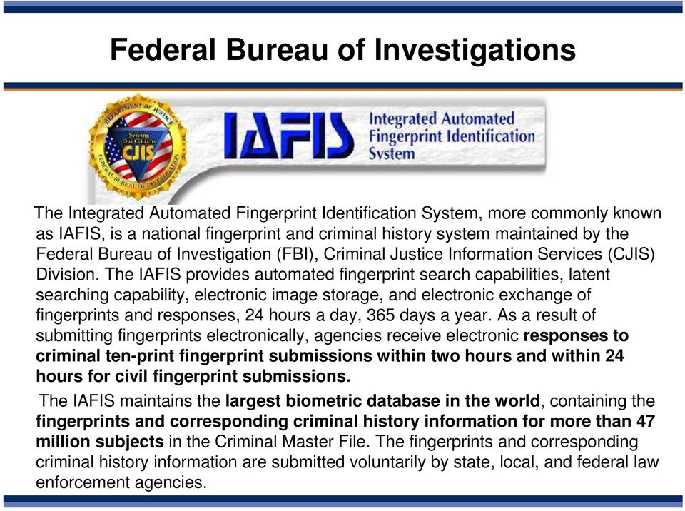 The IAFIS provides automated fingerprint search capabilities, latent searching capability, electronic image storage, and electronic exchange of fingerprints and responses, 24 hours a day, 365 days a