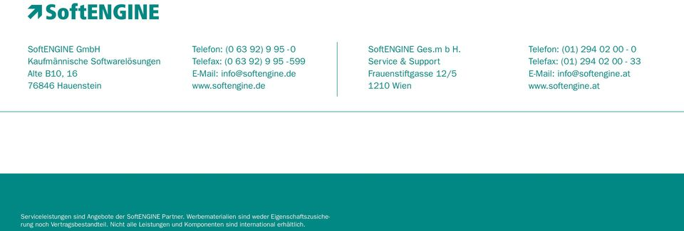 Service & Support Frauenstiftgasse 12/5 1210 Wien Telefon: (01) 294 02 00-0 Telefax: (01) 294 02 00-33 E-Mail: info@softengine.at www.