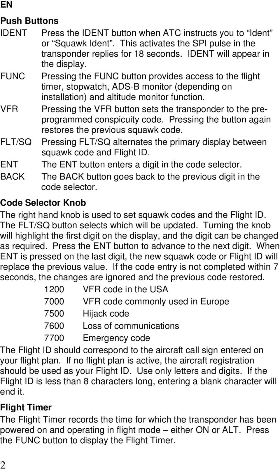 VFR Pressing the VFR button sets the transponder to the preprogrammed conspicuity code. Pressing the button again restores the previous squawk code.