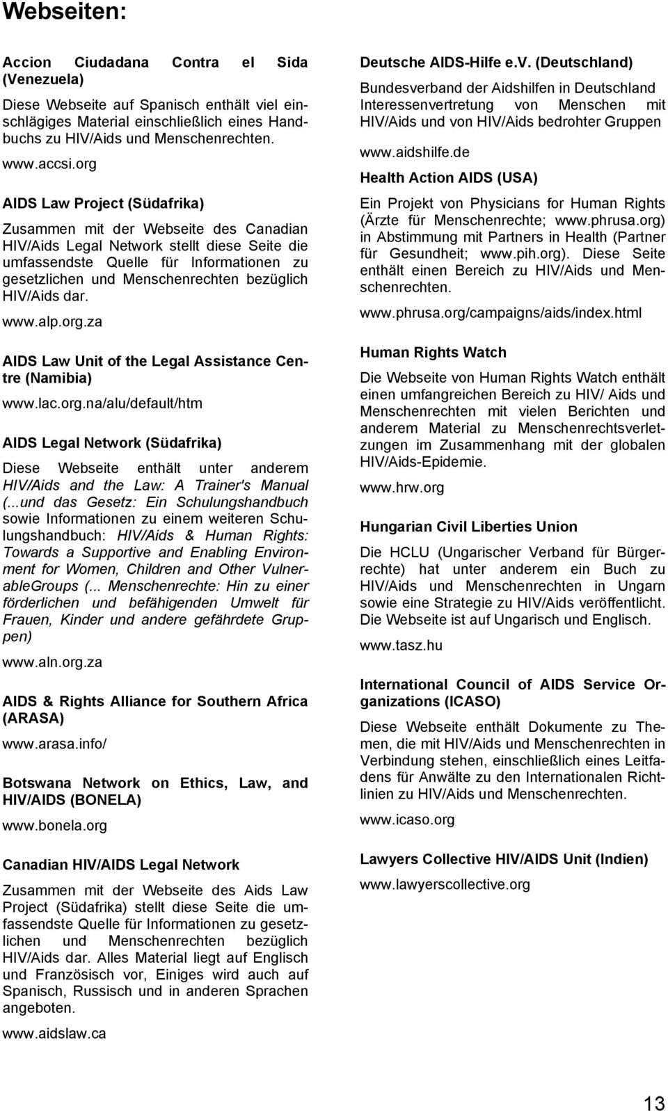 bezüglich HIV/Aids dar. www.alp.org.za AIDS Law Unit of the Legal Assistance Centre (Namibia) www.lac.org.na/alu/default/htm AIDS Legal Network (Südafrika) Diese Webseite enthält unter anderem HIV/Aids and the Law: A Trainer's Manual (.