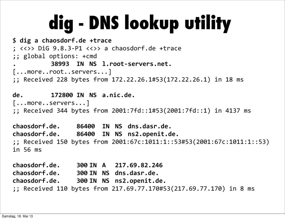 de. 86400 IN NS dns.dasr.de. chaosdorf.de. 86400 IN NS ns2.openit.de. ;; Received 150 bytes from 2001:67c:1011:1::53#53(2001:67c:1011:1::53) in 56 ms chaosdorf.de. 300 IN A 217.