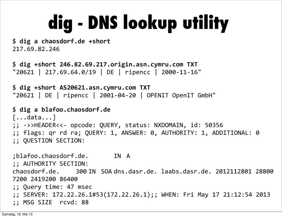 ..] ;; - >>HEADER<<- opcode: QUERY, status: NXDOMAIN, id: 50356 ;; flags: qr rd ra; QUERY: 1, ANSWER: 0, AUTHORITY: 1, ADDITIONAL: 0 ;; QUESTION SECTION: ;blafoo.chaosdorf.de. IN A ;; AUTHORITY SECTION: chaosdorf.
