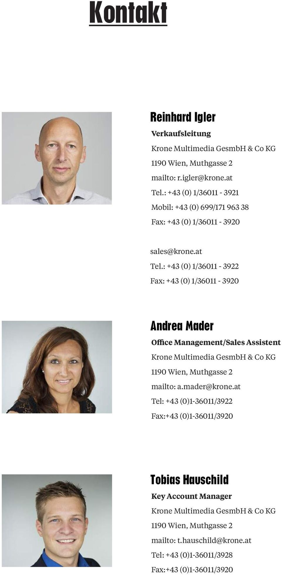 : +43 (0) 1/36011-3922 Fax: +43 (0) 1/36011-3920 Andrea Mader Office Management/Sales Assistent Krone Multimedia GesmbH & Co KG 1190 Wien, Muthgasse 2
