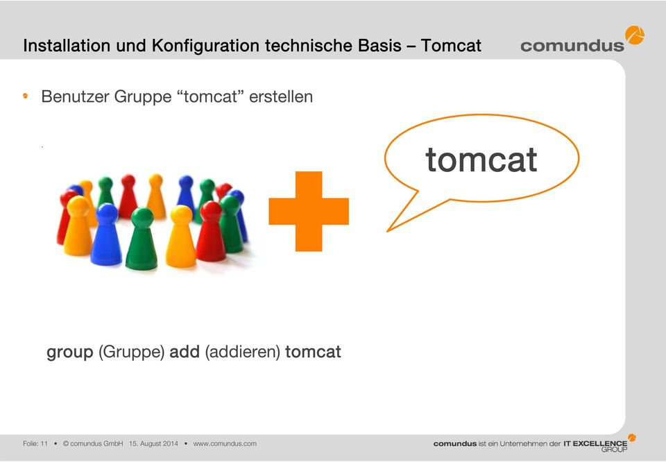 groupadd tomcat tomcat group (Gruppe) add