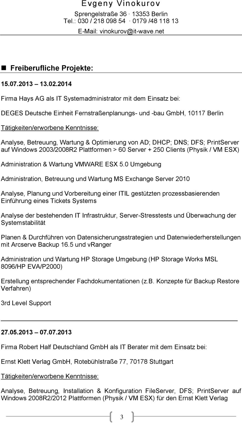 Wartung & Optimierung von AD; DHCP; DNS; DFS; PrintServer auf Windows 2003/2008R2 Plattformen > 60 Server + 250 Clients (Physik / VM ESX) Administration & Wartung VMWARE ESX 5.