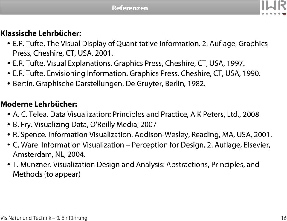 Moderne Lehrbücher: A. C. Telea. Data Visualization: Principles and Practice, A K Peters, Ltd., 2008 B. Fry. Visualizing Data, O'Reilly Media, 2007 R. Spence. Information Visualization.