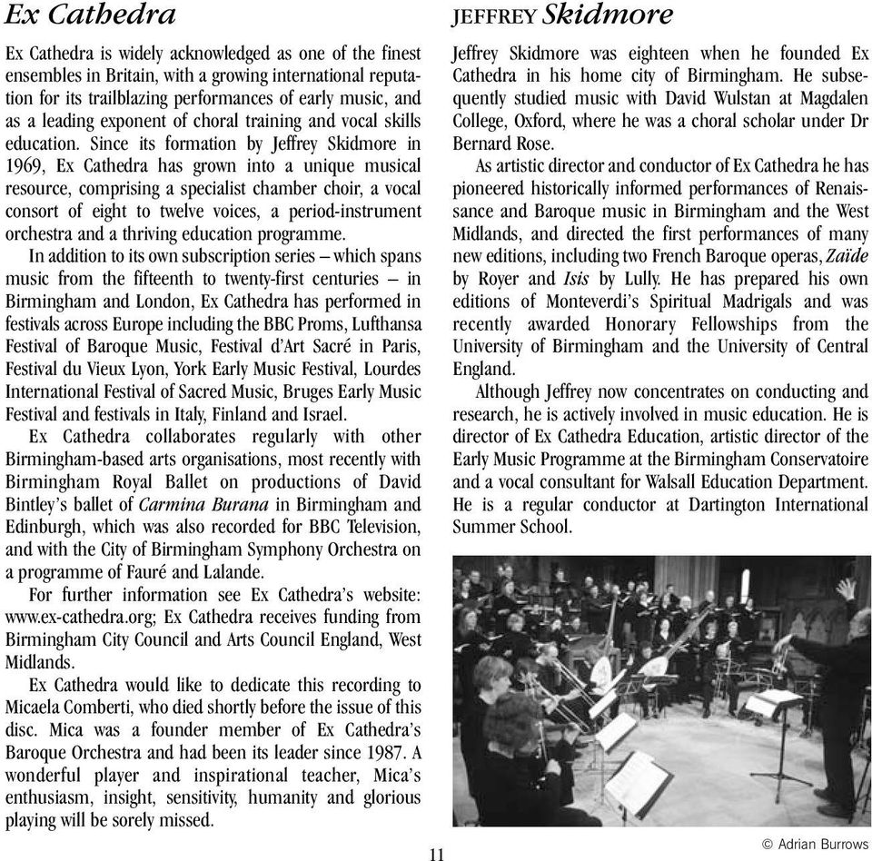 Since its formation by Jeffrey Skidmore in 1969, Ex Cathedra has grown into a unique musical resource, comprising a specialist chamber choir, a vocal consort of eight to twelve voices, a