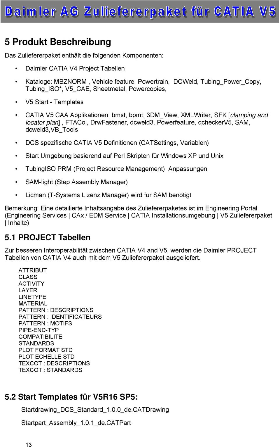 qcheckerv5, SAM, dcweld3,vb_tools DCS spezifische CATIA V5 Definitionen (CATSettings, Variablen) Start Umgebung basierend auf Perl Skripten für Windows XP und Unix TubingISO PRM (Project Resource