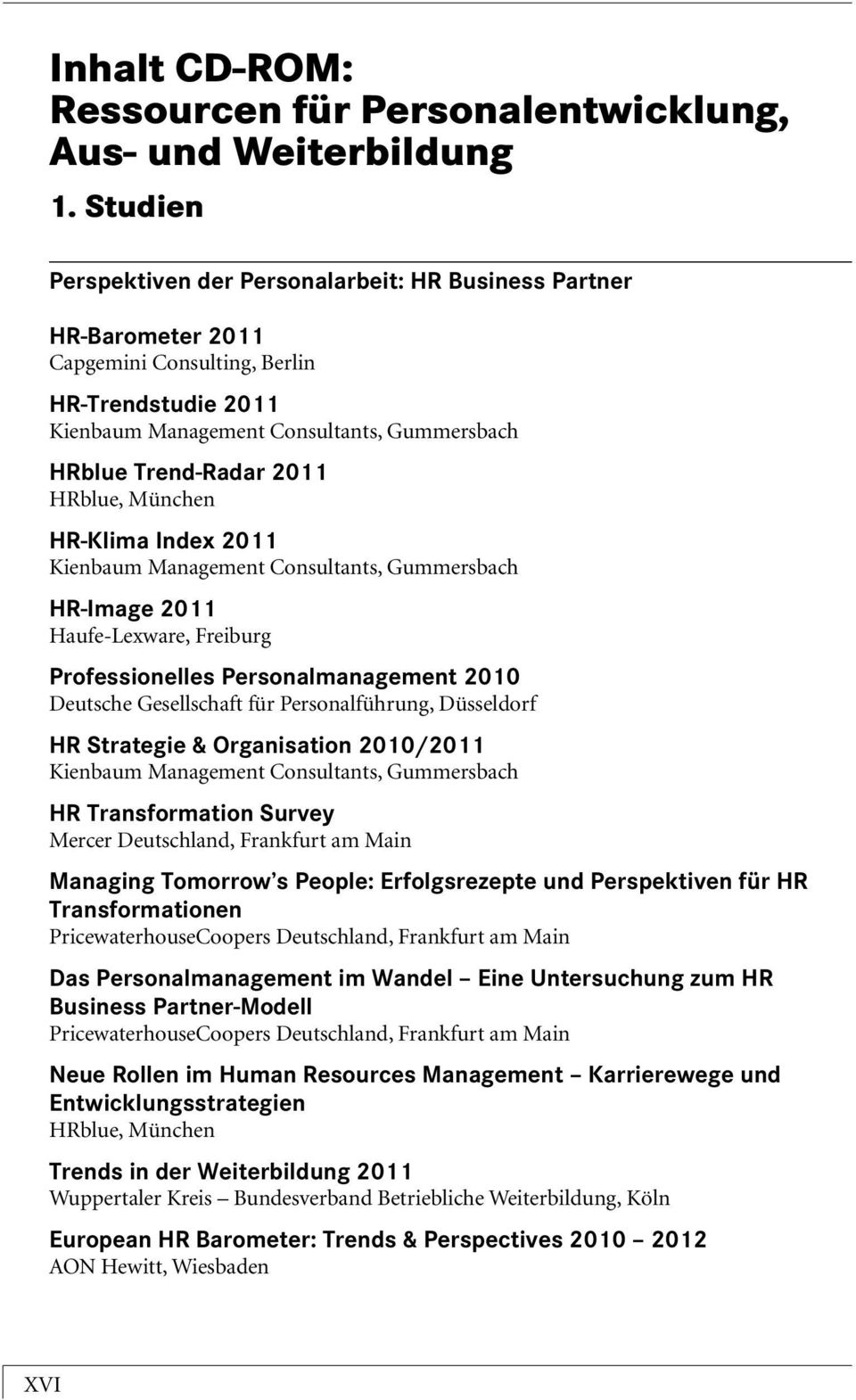 2011 Haufe-Lexware, Freiburg Professionelles Personalmanagement 2010 Deutsche Gesellschaft für Personalführung, Düsseldorf HR Strategie & Organisation 2010/2011 HR Transformation Survey Mercer
