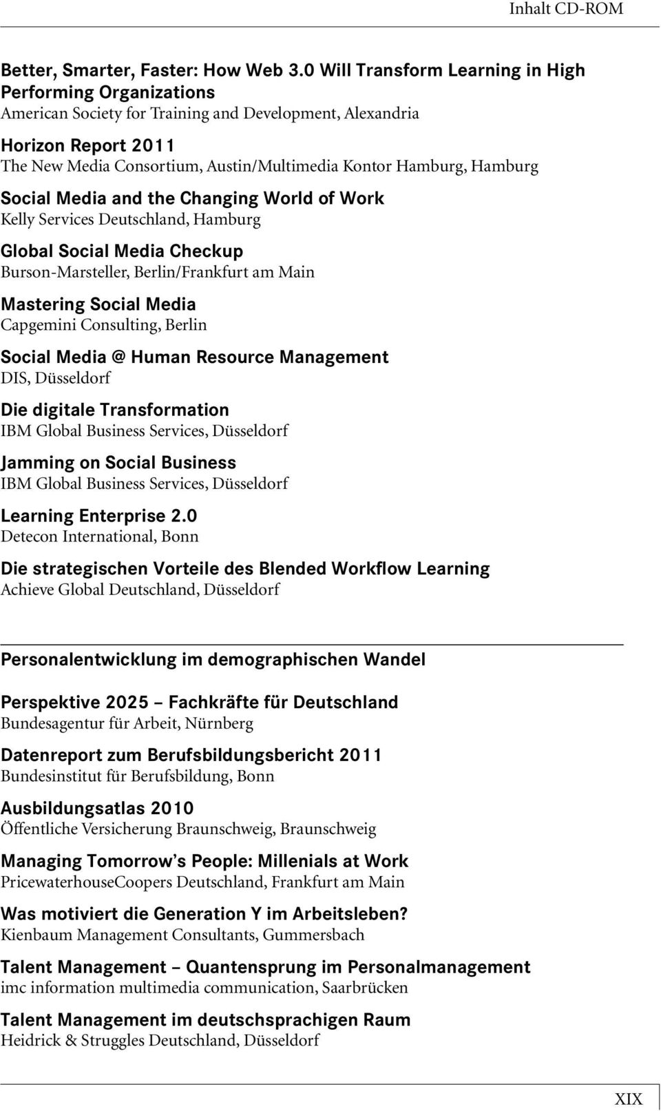 Hamburg Social Media and the Changing World of Work Kelly Services Deutschland, Hamburg Global Social Media Checkup Burson-Marsteller, Berlin/Frankfurt am Main Mastering Social Media Capgemini