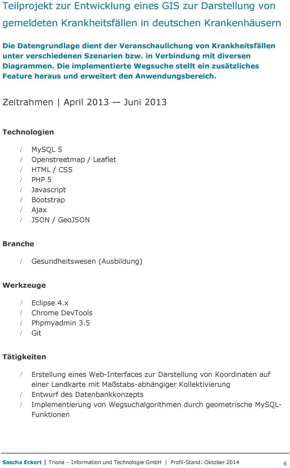 Zeitrahmen April 2013 Juni 2013 Technologien MySQL 5 Openstreetmap / Leaflet HTML / CSS PHP 5 Javascript Bootstrap Ajax JSON / GeoJSON Gesundheitswesen (Ausbildung) Eclipse 4.