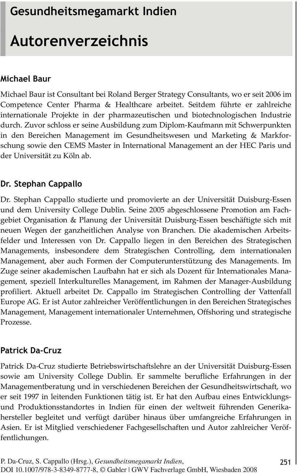 Zuvor schloss er seine Ausbildung zum Diplom-Kaufmann mit Schwerpunkten in den Bereichen Management im Gesundheitswesen und Marketing & Markforschung sowie den CEMS Master in International Management
