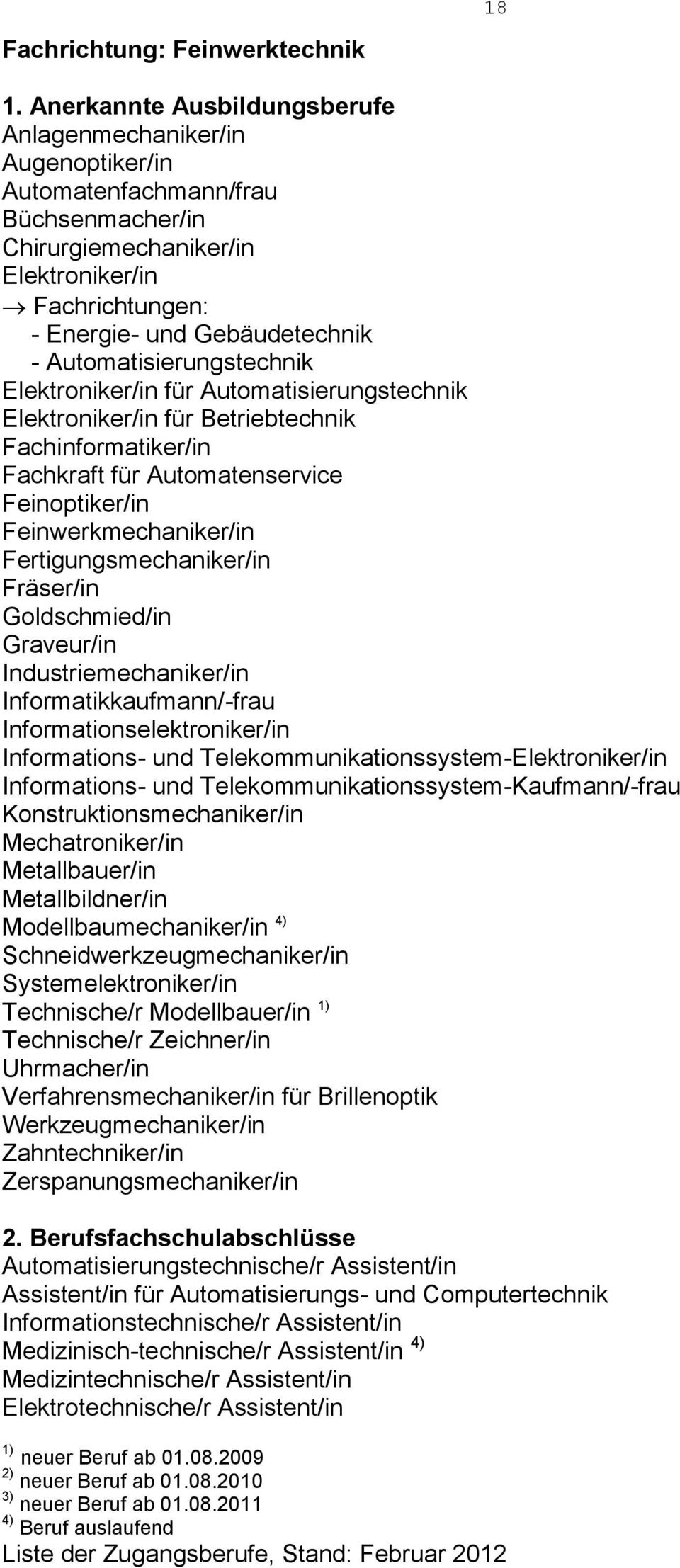 Fertigungsmechaniker/in Fräser/in Goldschmied/in Graveur/in Industriemechaniker/in Informatikkaufmann/-frau Informationselektroniker/in Informations- und Telekommunikationssystem-Elektroniker/in