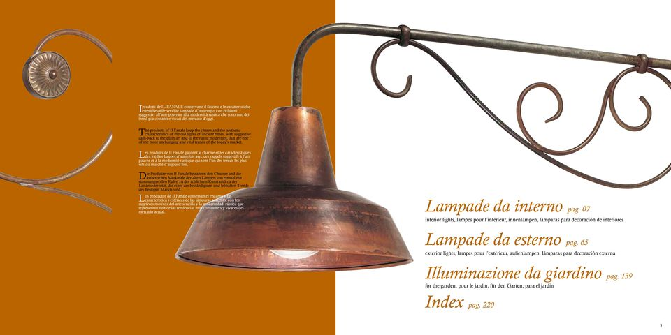 The products of Il Fanale keep the charm and the aesthetic characteristics of the old lights of ancient times, with suggestive calls-back to the plain art and to the rustic modernity, that are one of