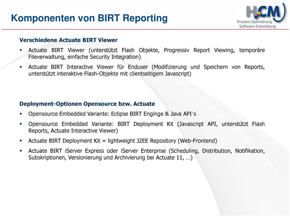 Actuate Opensource Embedded Variante: Eclipse BIRT Enginge & Java API s Opensource Embedded Variante: BIRT Deployment Kit (Javascript API, unterstützt Flash Reports, Actuate Interactive Viewer)