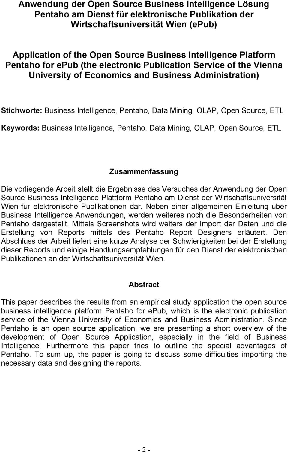 Source, ETL Keywords: Business Intelligence, Pentaho, Data Mining, OLAP, Open Source, ETL Zusammenfassung Die vorliegende Arbeit stellt die Ergebnisse des Versuches der Anwendung der Open Source