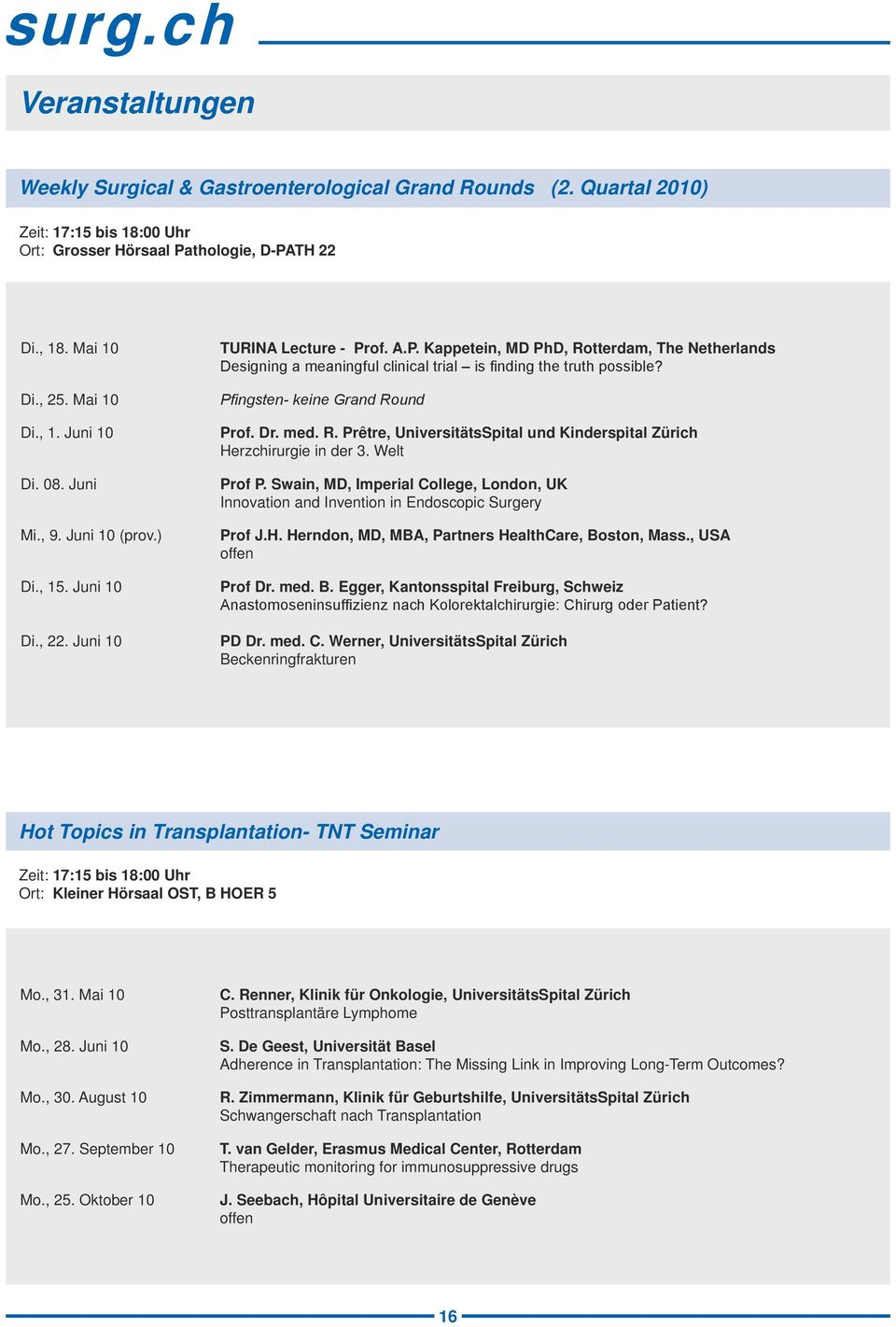 of. A.P. Kappetein, MD PhD, Rotterdam, The Netherlands Designing a meaningful clinical trial is finding the truth possible? Pfingsten- keine Grand Round Prof. Dr. med. R. Prêtre, UniversitätsSpital und Kinderspital Zürich Herzchirurgie in der 3.