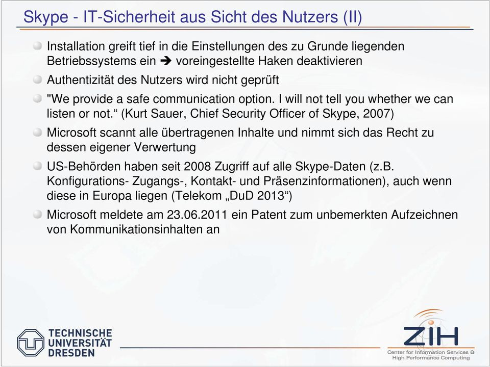 (Kurt Sauer, Chief Security Officer of Skype, 2007) Microsoft scannt alle übertragenen Inhalte und nimmt sich das Recht zu dessen eigener Verwertung US-Behörden haben seit 2008 Zugriff