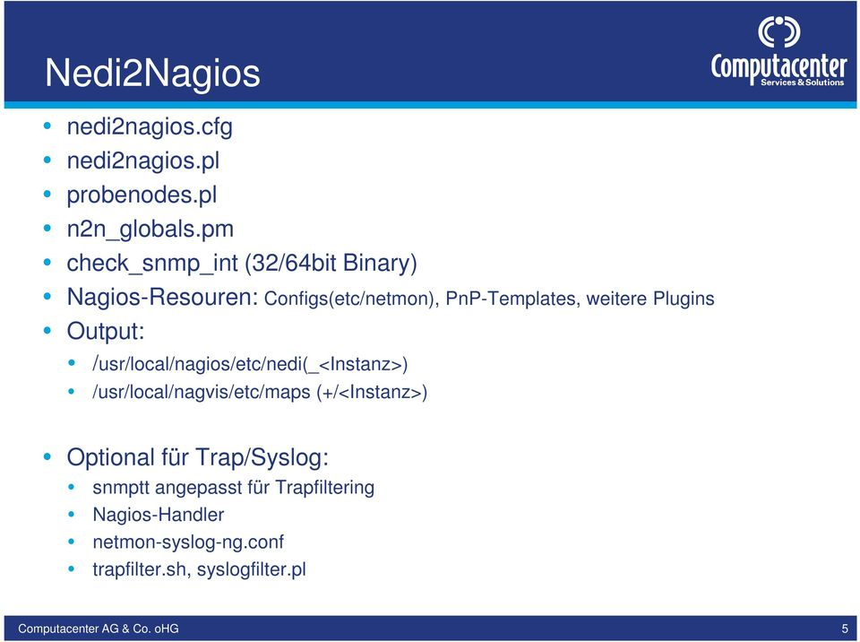 Plugins Output: /usr/local/nagios/etc/nedi(_<instanz>) /usr/local/nagvis/etc/maps (+/<Instanz>)