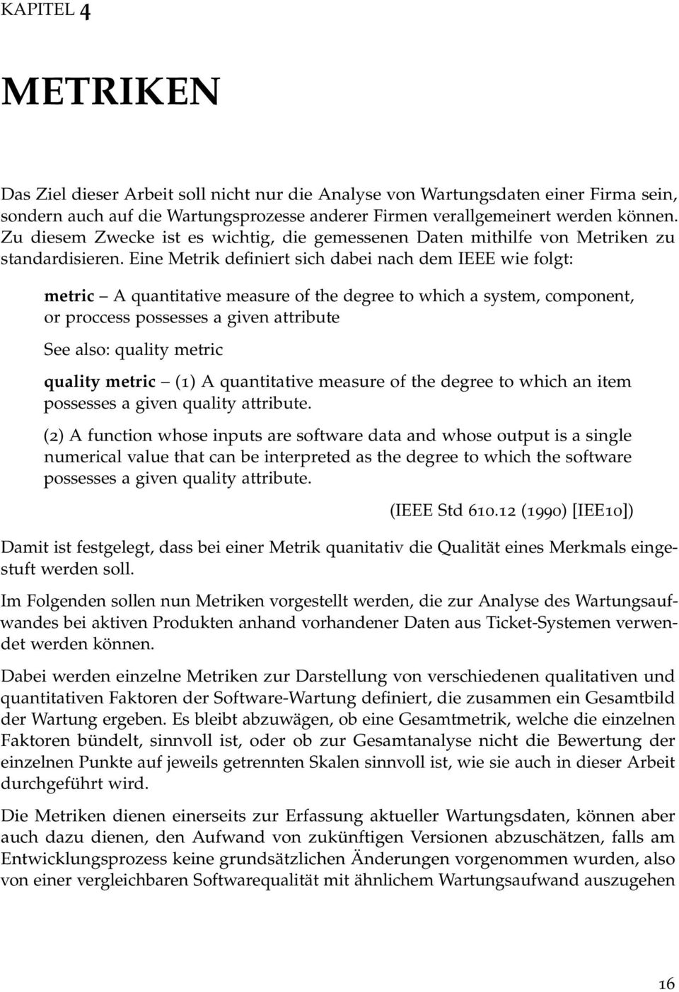 Eine Metrik definiert sich dabei nach dem IEEE wie folgt: metric A quantitative measure of the degree to which a system, component, or proccess possesses a given attribute See also: quality metric