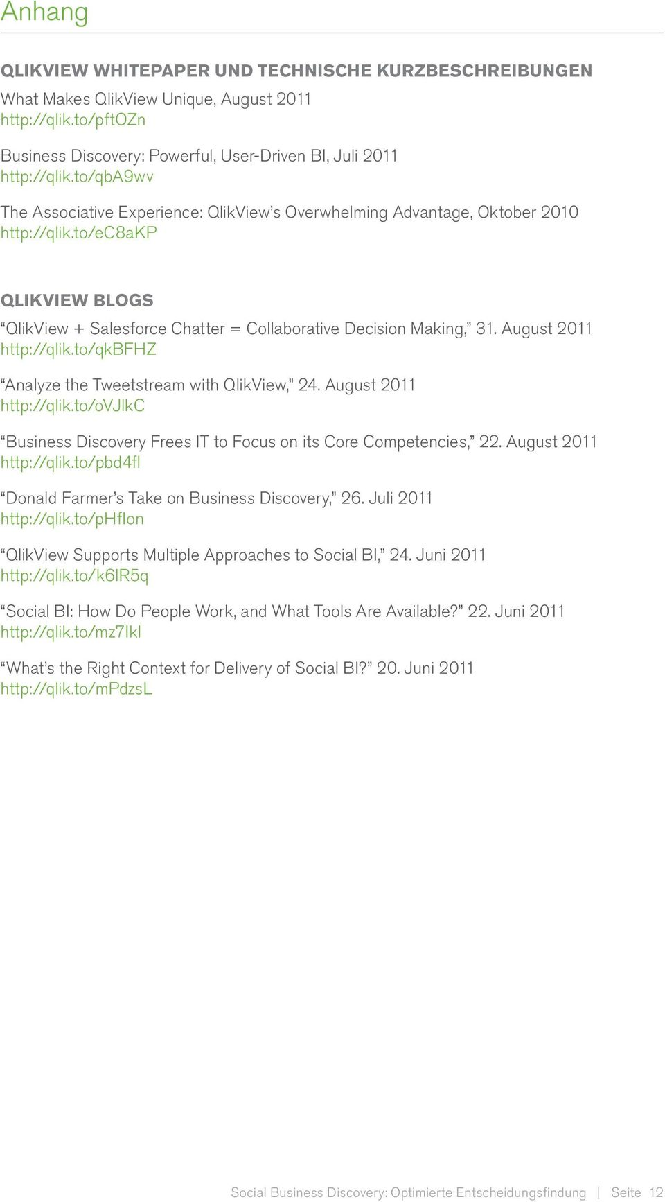 August 2011 http://qlik.to/qkbfhz Analyze the Tweetstream with QlikView, 24. August 2011 http://qlik.to/ovjlkc Business Discovery Frees IT to Focus on its Core Competencies, 22.