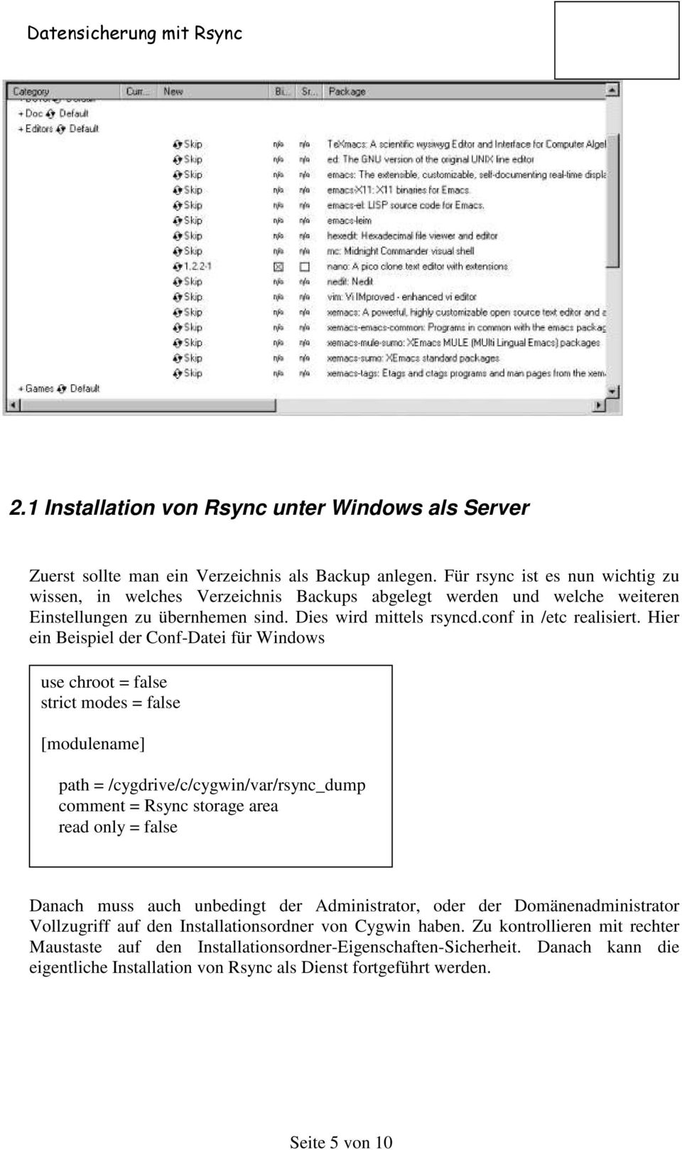 Hier ein Beispiel der Conf-Datei für Windows use chroot = false strict modes = false [modulename] path = /cygdrive/c/cygwin/var/rsync_dump comment = Rsync storage area read only = false Danach muss