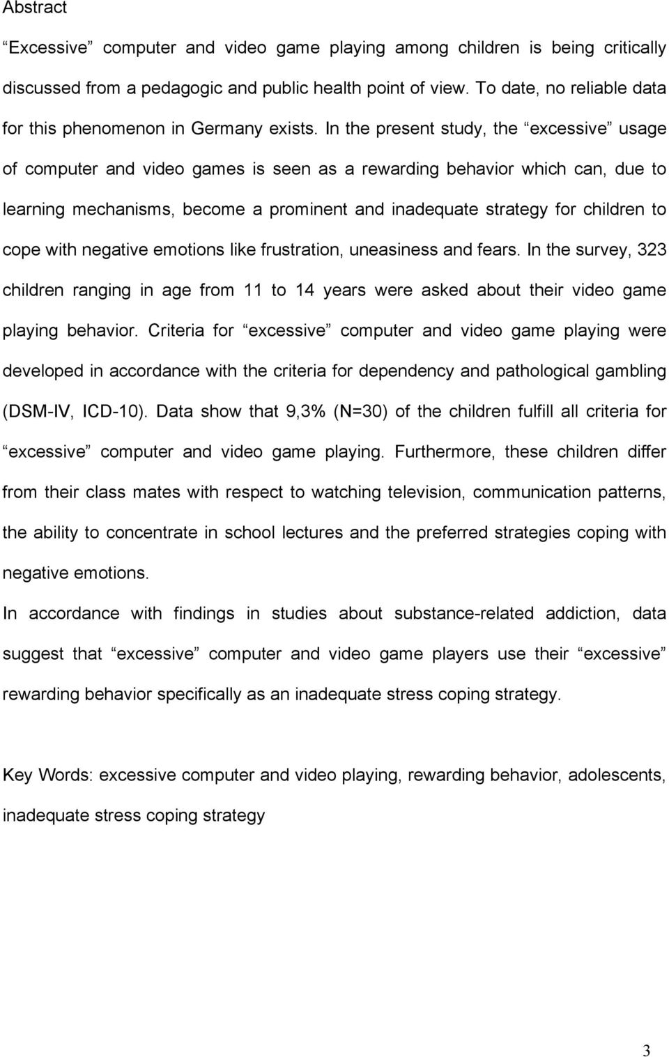 In the present study, the excessive usage of computer and video games is seen as a rewarding behavior which can, due to learning mechanisms, become a prominent and inadequate strategy for children to