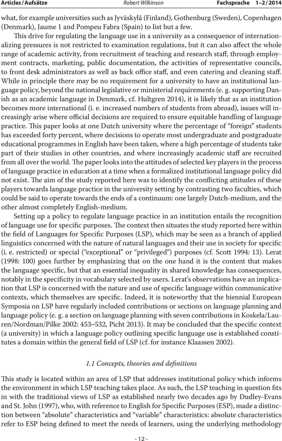 This drive for regulating the language use in a university as a consequence of internationalizing pressures is not restricted to examination regulations, but it can also affect the whole range of