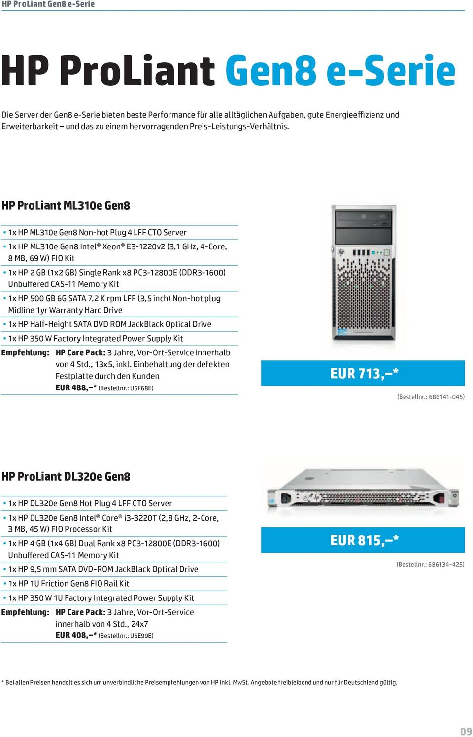 HP ProLiant ML310e Gen8 1x HP ML310e Gen8 Non-hot Plug 4 LFF CTO Server 1x HP ML310e Gen8 Intel Xeon E3-1220v2 (3,1 GHz, 4-Core, 8 MB, 69 W) FIO Kit 1x HP 2 GB (1x2 GB) Single Rank x8 PC3-12800E