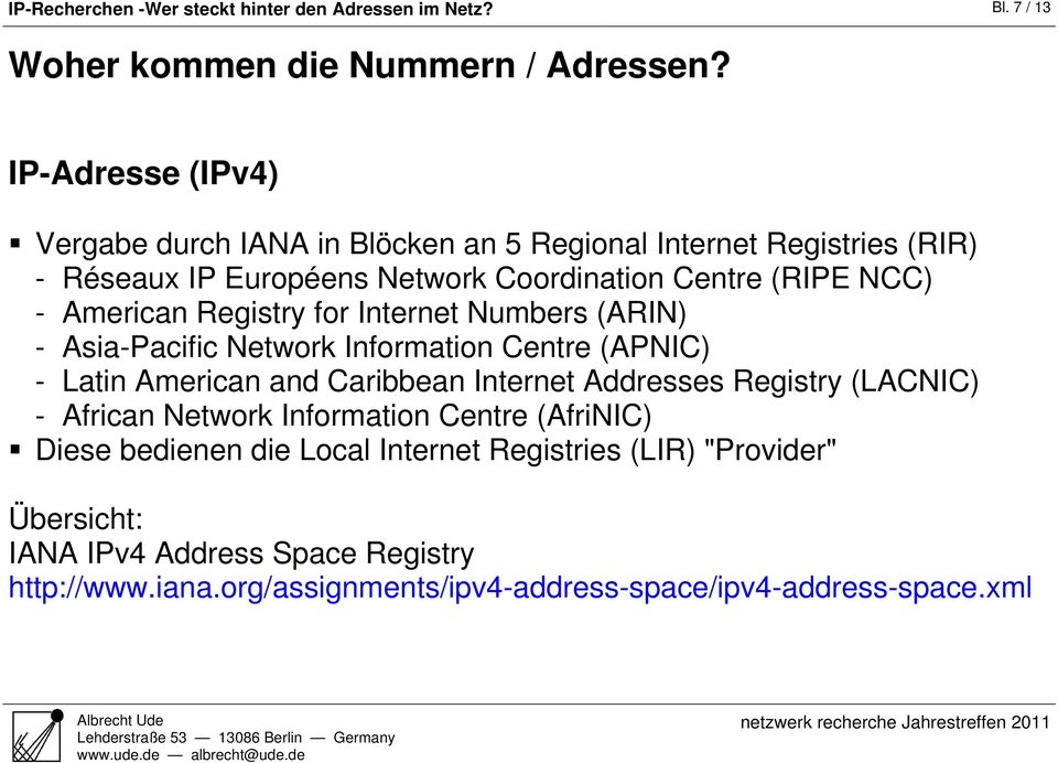 Registry for Internet Numbers (ARIN) - Asia-Pacific Network Information Centre (APNIC) - Latin American and Caribbean Internet Addresses Registry (LACNIC) -