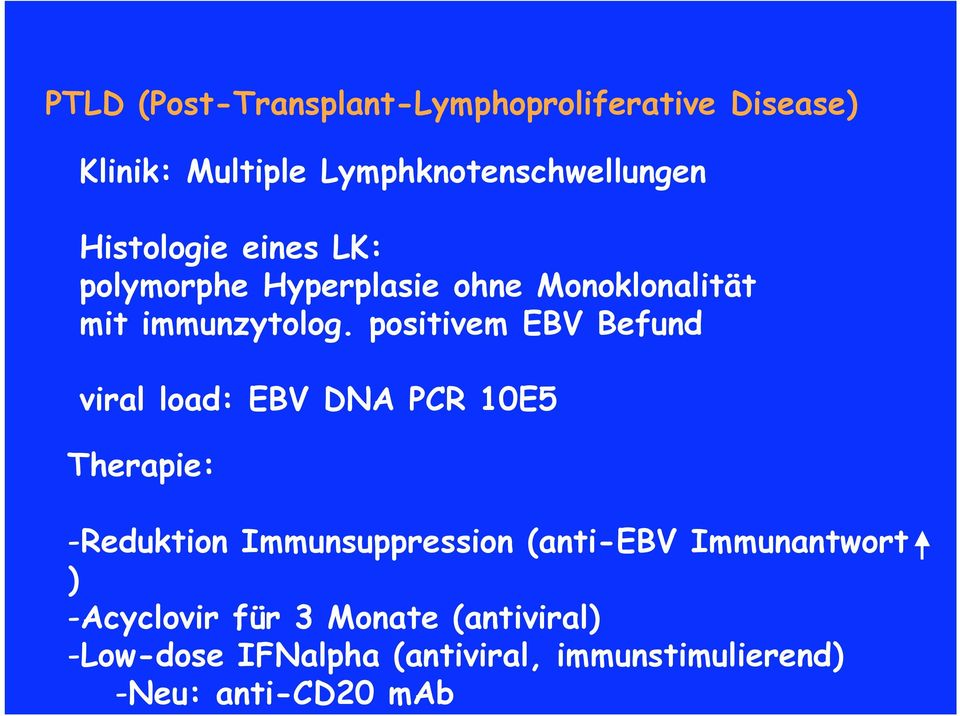 positivem EBV Befund viral load: EBV DNA PCR 10E5 Therapie: -Reduktion Immunsuppression (anti-ebv