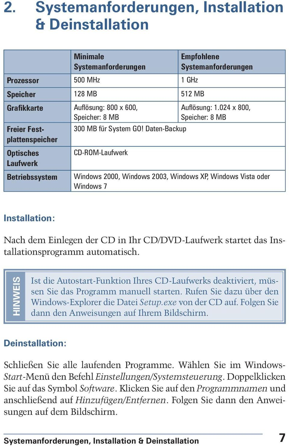 024 x 800, Speicher: 8 MB Windows 2000, Windows 2003, Windows XP, Windows Vista oder Windows 7 Installation: Nach dem Einlegen der CD in Ihr CD/DVD-Laufwerk startet das Installationsprogramm