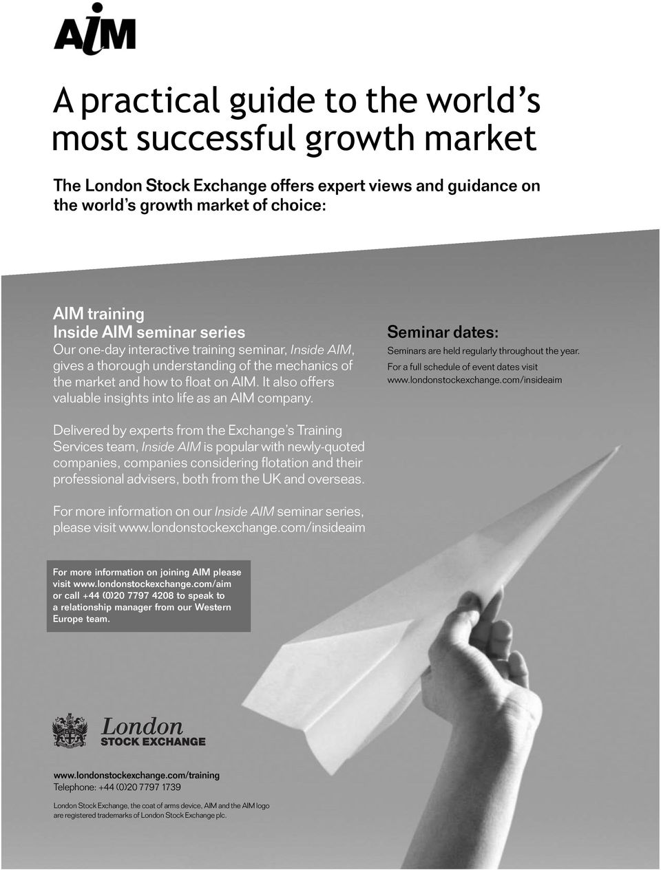 It also offers valuable insights into life as an AIM company. Seminar dates: Seminars are held regularly throughout the year. For a full schedule of event dates visit www.londonstockexchange.