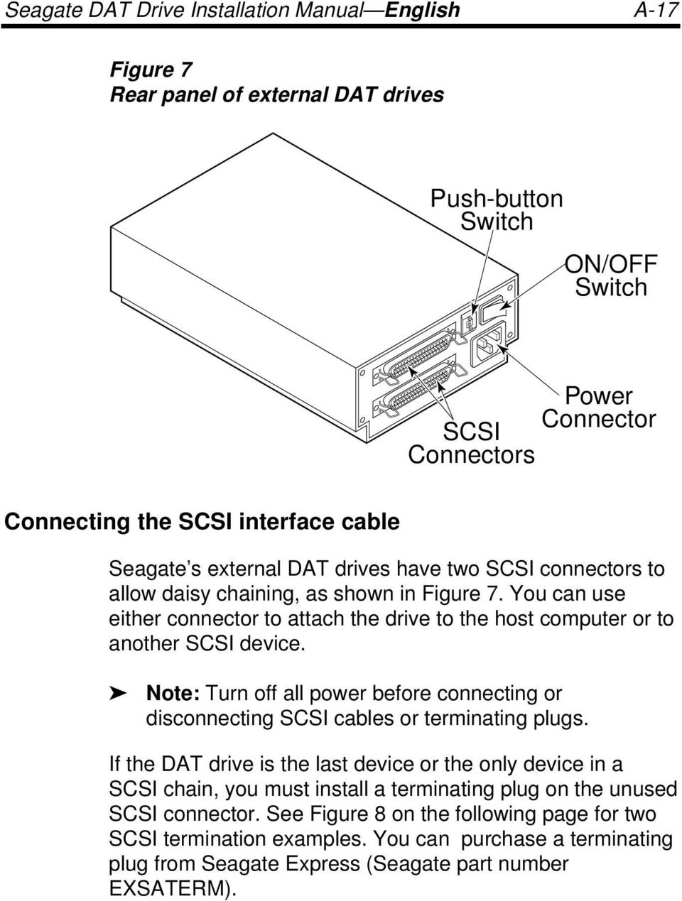 You can use either connector to attach the drive to the host computer or to another SCSI device. Note: Turn off all power before connecting or disconnecting SCSI cables or terminating plugs.