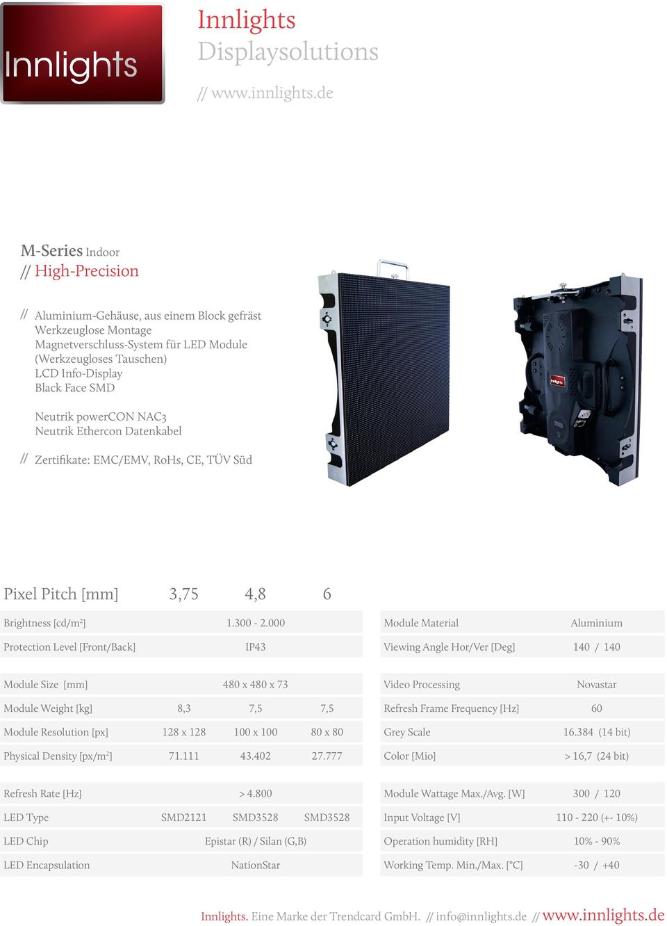 000 Aluminium Protection Level [Front/Back] IP43 Viewing Angle Hor/Ver [Deg] 140 / 140 Module Size [mm] 480 x 480 x 73 Module Weight [kg] 8,3 7,5 7,5 Refresh Frame Frequency [Hz] 60 Module Resolution